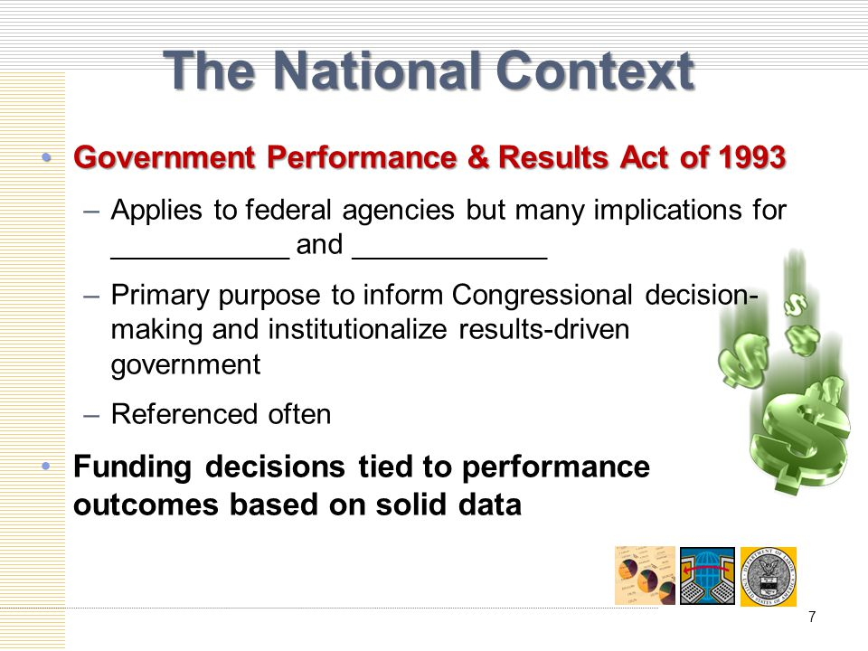 The National Context Government Performance & Results Act of 1993Government Performance & Results Act of 1993 –Applies to federal agencies but many implications for ___________ and ____________ –Primary purpose to inform Congressional decision- making and institutionalize results-driven government –Referenced often Funding decisions tied to performance outcomes based on solid data 7