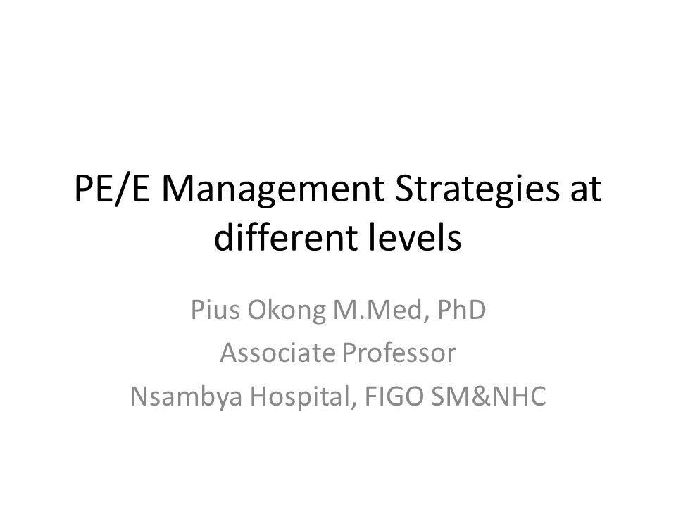 PE/E Management Strategies at different levels Pius Okong M.Med, PhD Associate Professor Nsambya Hospital, FIGO SM&NHC