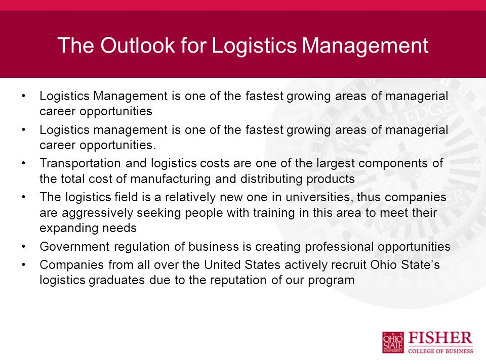 Logistics Management Salaries Fisher College of Business Average Salaries ( ) –Full-time$52,081 –Intern$2,711/month NACE Salary Survey (Winter 2011) –Full-time$50,634