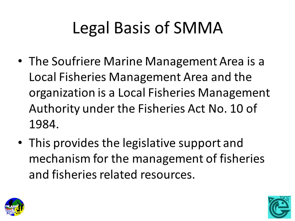 Legal Basis of SMMA The Soufriere Marine Management Area is a Local Fisheries Management Area and the organization is a Local Fisheries Management Authority under the Fisheries Act No.