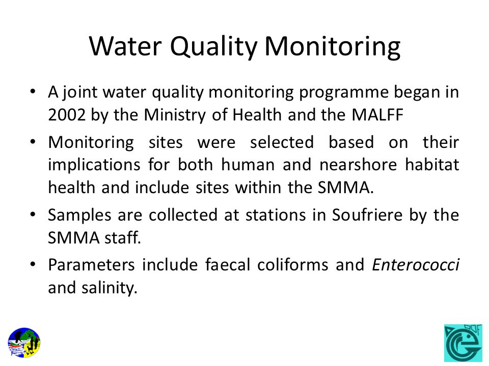 Water Quality Monitoring A joint water quality monitoring programme began in 2002 by the Ministry of Health and the MALFF Monitoring sites were selected based on their implications for both human and nearshore habitat health and include sites within the SMMA.