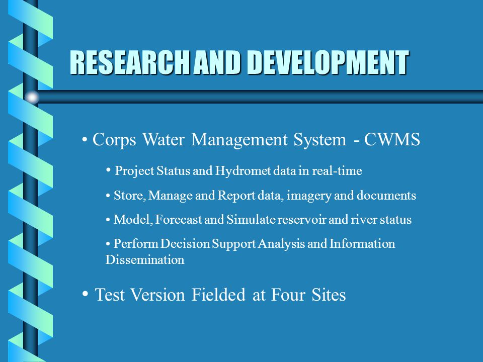 RESEARCH AND DEVELOPMENT Corps Water Management System - CWMS Project Status and Hydromet data in real-time Store, Manage and Report data, imagery and documents Model, Forecast and Simulate reservoir and river status Perform Decision Support Analysis and Information Dissemination Test Version Fielded at Four Sites