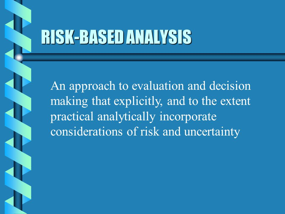 RISK-BASED ANALYSIS An approach to evaluation and decision making that explicitly, and to the extent practical analytically incorporate considerations