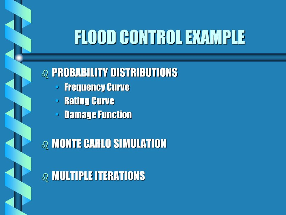 FLOOD CONTROL EXAMPLE b PROBABILITY DISTRIBUTIONS Frequency CurveFrequency Curve Rating CurveRating Curve Damage FunctionDamage Function b MONTE CARLO SIMULATION b MULTIPLE ITERATIONS