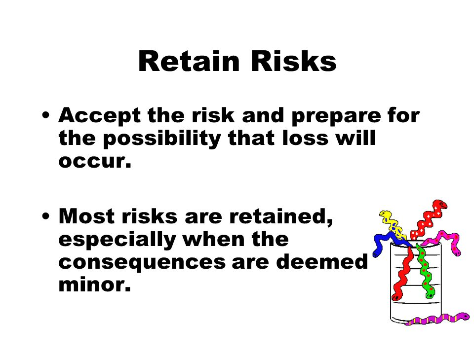 Retain Risks Accept the risk and prepare for the possibility that loss will occur.