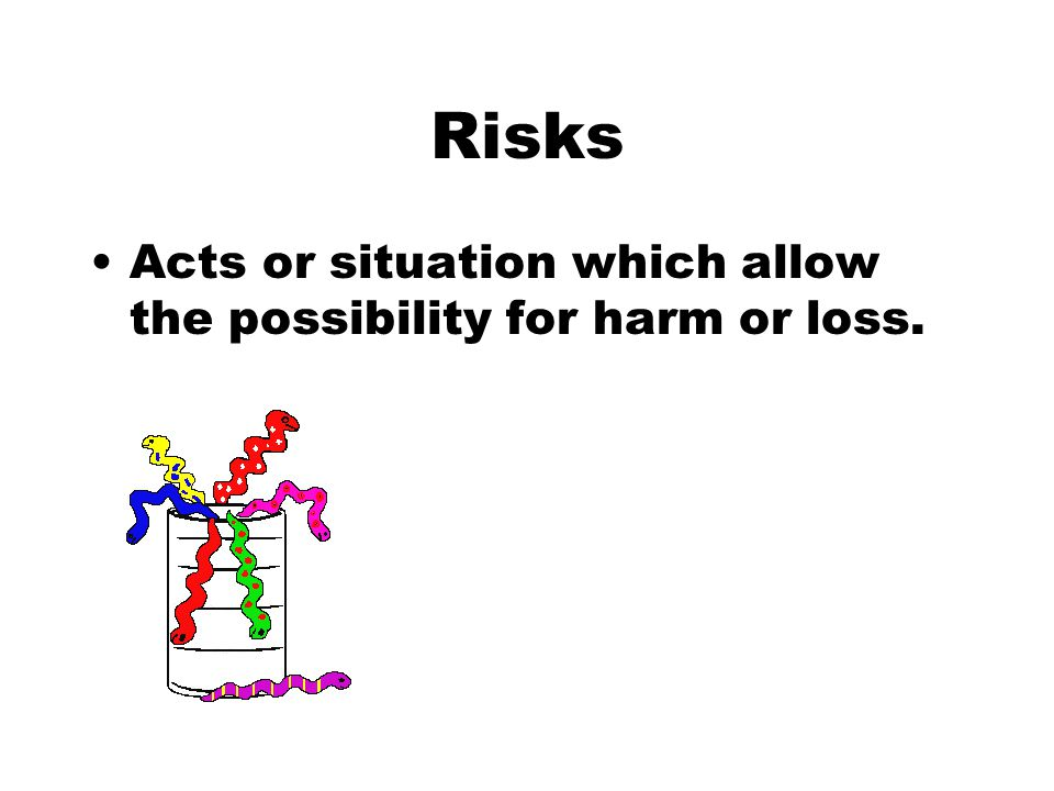 Risks Acts or situation which allow the possibility for harm or loss.