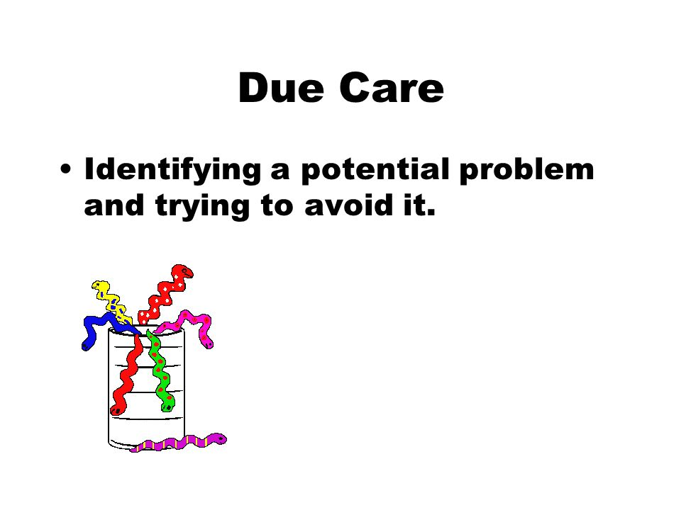 Due Care Identifying a potential problem and trying to avoid it.