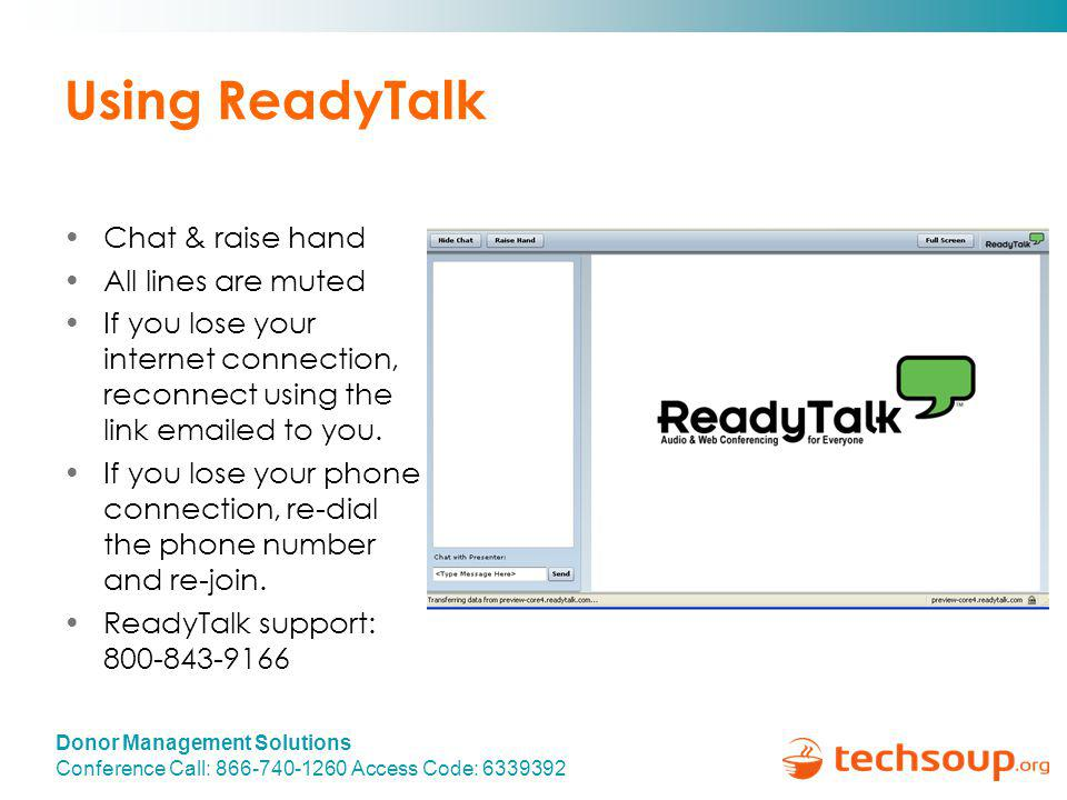 Donor Management Solutions Conference Call: 866-740-1260 Access Code: 6339392 Using ReadyTalk Chat & raise hand All lines are muted If you lose your internet connection, reconnect using the link emailed to you.