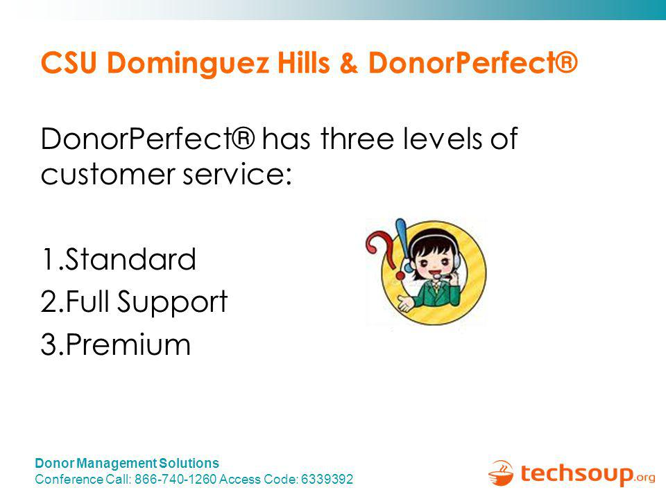 Donor Management Solutions Conference Call: 866-740-1260 Access Code: 6339392 CSU Dominguez Hills & DonorPerfect® DonorPerfect® has three levels of customer service: 1.Standard 2.Full Support 3.Premium