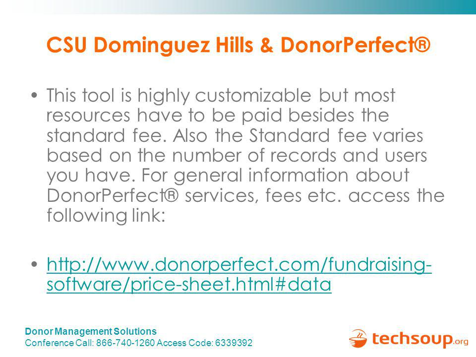 Donor Management Solutions Conference Call: 866-740-1260 Access Code: 6339392 CSU Dominguez Hills & DonorPerfect® This tool is highly customizable but most resources have to be paid besides the standard fee.