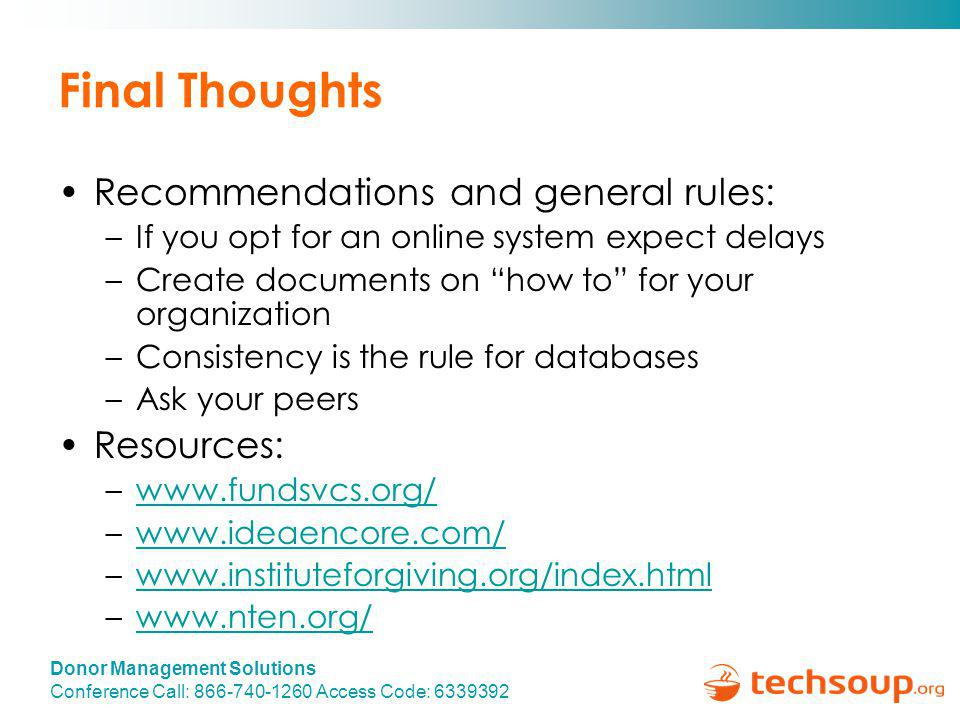 Donor Management Solutions Conference Call: 866-740-1260 Access Code: 6339392 Final Thoughts Recommendations and general rules: –If you opt for an online system expect delays –Create documents on how to for your organization –Consistency is the rule for databases –Ask your peers Resources: –www.fundsvcs.org/www.fundsvcs.org/ –www.ideaencore.com/www.ideaencore.com/ –www.instituteforgiving.org/index.htmlwww.instituteforgiving.org/index.html –www.nten.org/www.nten.org/