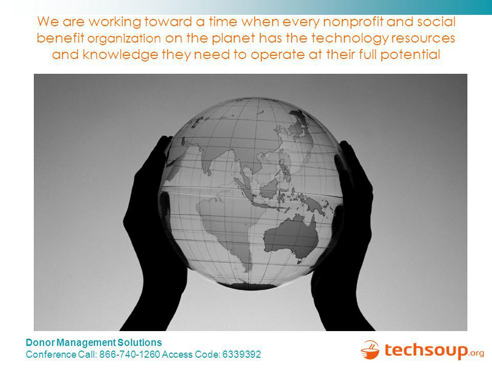 Donor Management Solutions Conference Call: 866-740-1260 Access Code: 6339392 We are working toward a time when every nonprofit and social benefit organization on the planet has the technology resources and knowledge they need to operate at their full potential