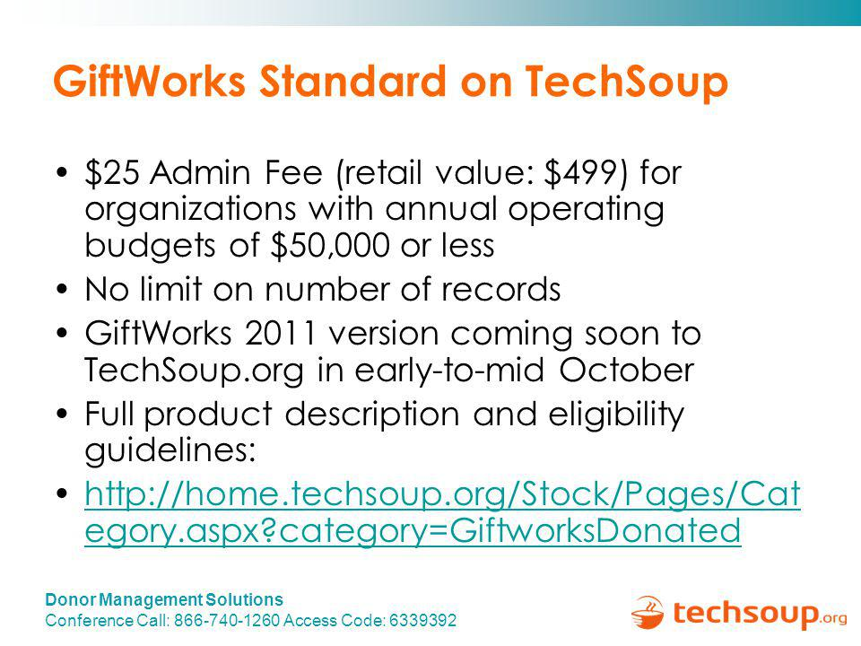 Donor Management Solutions Conference Call: 866-740-1260 Access Code: 6339392 GiftWorks Standard on TechSoup $25 Admin Fee (retail value: $499) for organizations with annual operating budgets of $50,000 or less No limit on number of records GiftWorks 2011 version coming soon to TechSoup.org in early-to-mid October Full product description and eligibility guidelines: http://home.techsoup.org/Stock/Pages/Cat egory.aspx category=GiftworksDonatedhttp://home.techsoup.org/Stock/Pages/Cat egory.aspx category=GiftworksDonated