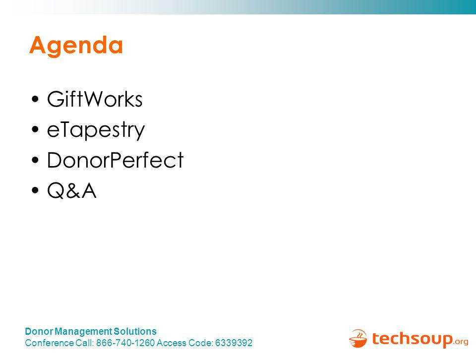 Donor Management Solutions Conference Call: 866-740-1260 Access Code: 6339392 Agenda GiftWorks eTapestry DonorPerfect Q&A