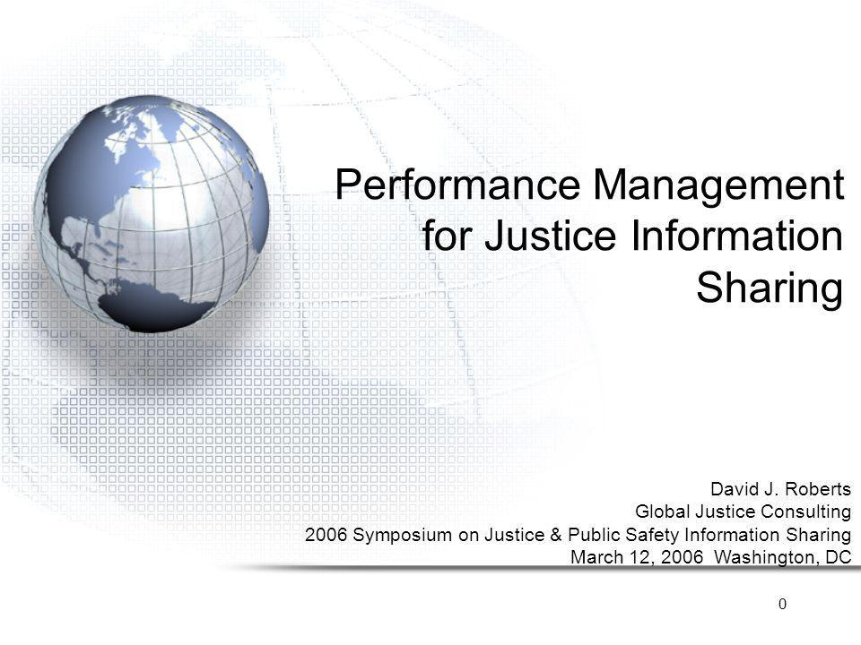 0 Performance Management for Justice Information Sharing David J. Roberts Global Justice Consulting 2006 Symposium on Justice & Public Safety Informat