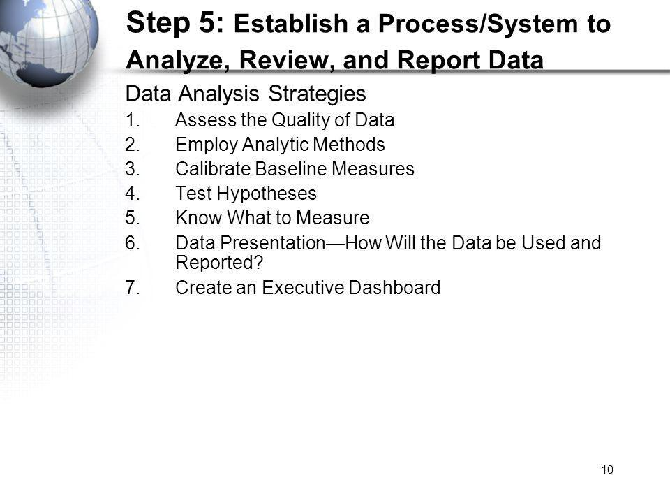10 Step 5: Establish a Process/System to Analyze, Review, and Report Data Data Analysis Strategies 1.Assess the Quality of Data 2.Employ Analytic Methods 3.Calibrate Baseline Measures 4.Test Hypotheses 5.Know What to Measure 6.Data PresentationHow Will the Data be Used and Reported.