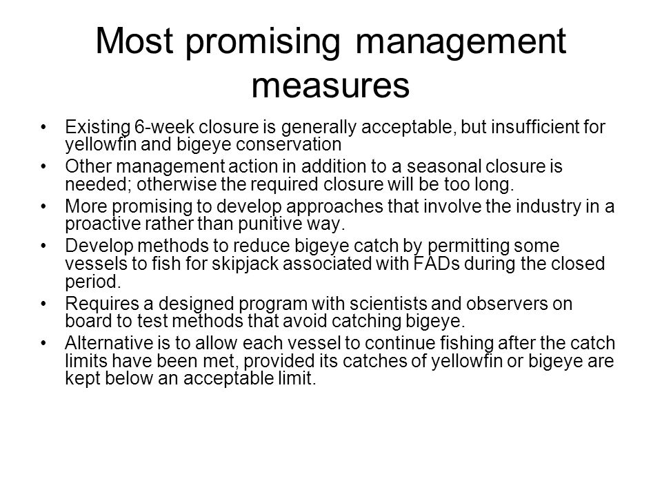 Most promising management measures Existing 6-week closure is generally acceptable, but insufficient for yellowfin and bigeye conservation Other management action in addition to a seasonal closure is needed; otherwise the required closure will be too long.