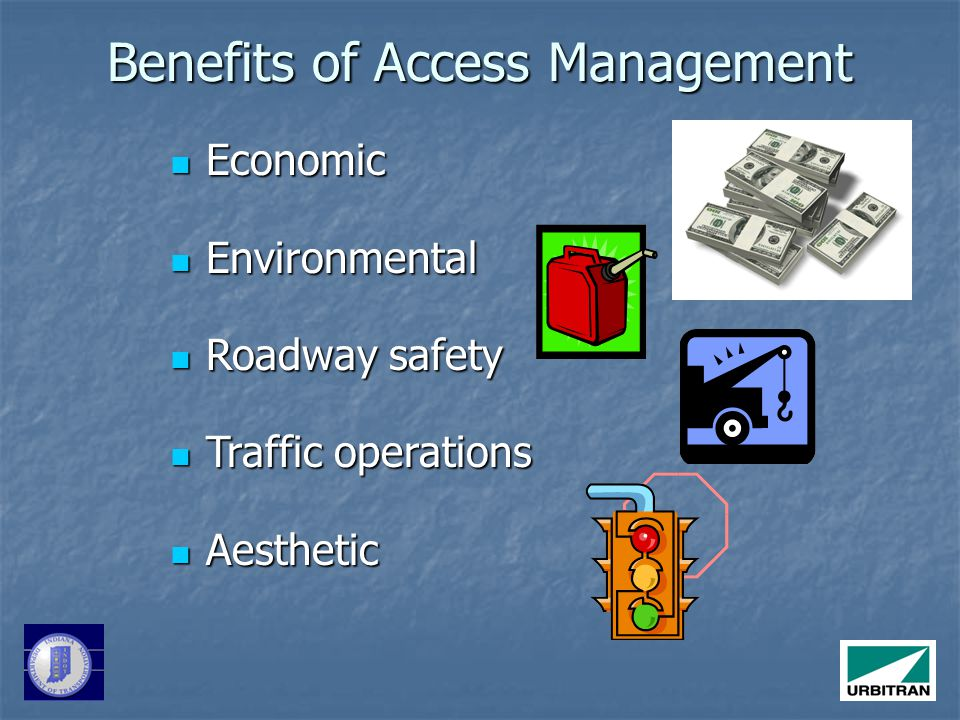 Benefits of Access Management Economic Economic Environmental Environmental Roadway safety Roadway safety Traffic operations Traffic operations Aesthetic Aesthetic