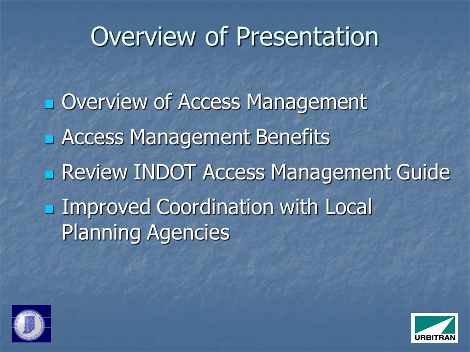 Overview of Presentation Overview of Access Management Overview of Access Management Access Management Benefits Access Management Benefits Review INDOT Access Management Guide Review INDOT Access Management Guide Improved Coordination with Local Planning Agencies Improved Coordination with Local Planning Agencies