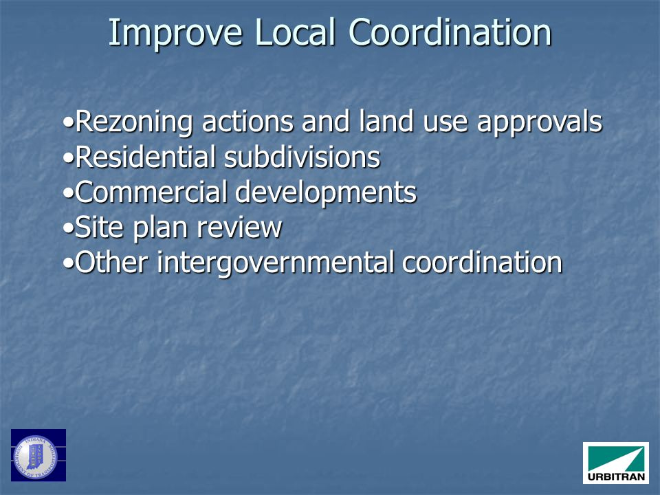 Improve Local Coordination Rezoning actions and land use approvalsRezoning actions and land use approvals Residential subdivisionsResidential subdivisions Commercial developmentsCommercial developments Site plan reviewSite plan review Other intergovernmental coordinationOther intergovernmental coordination