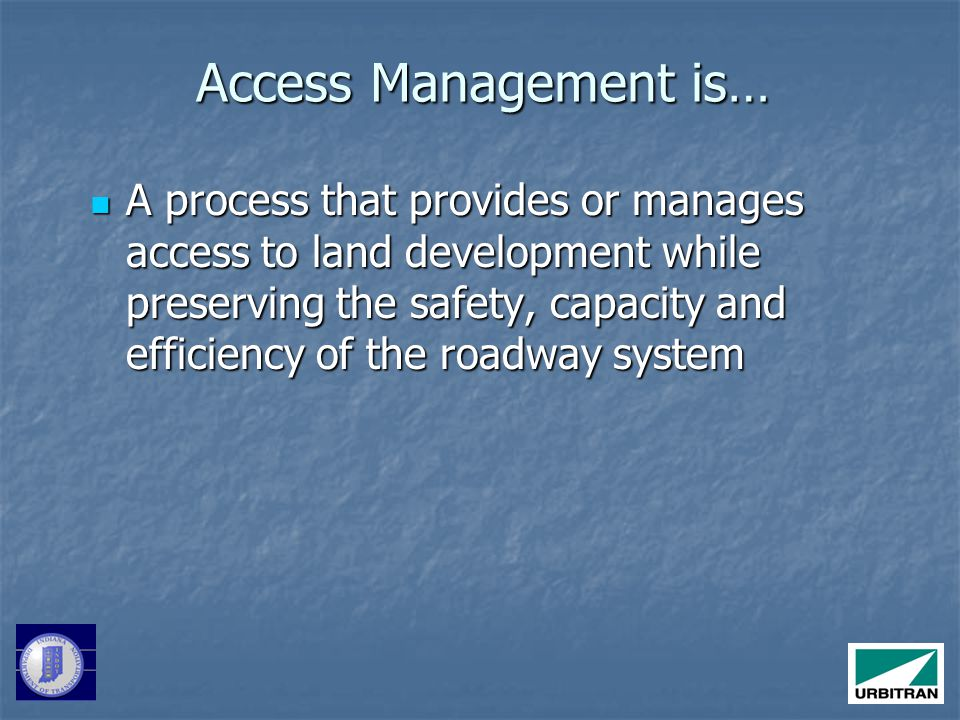 A process that provides or manages access to land development while preserving the safety, capacity and efficiency of the roadway system A process that provides or manages access to land development while preserving the safety, capacity and efficiency of the roadway system Access Management is…