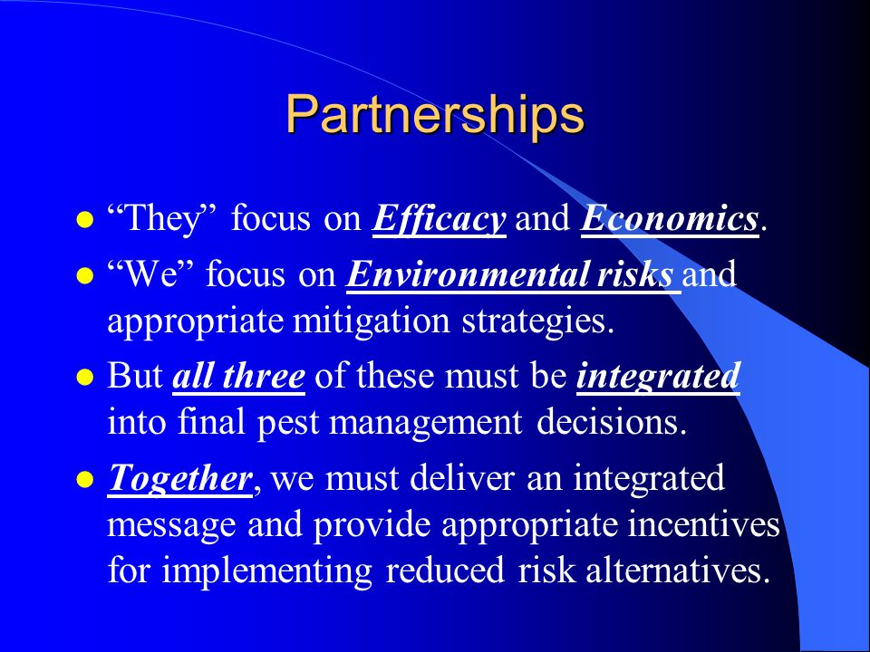 Partnerships l They focus on Efficacy and Economics. l We focus on Environmental risks and appropriate mitigation strategies. l But all three of these