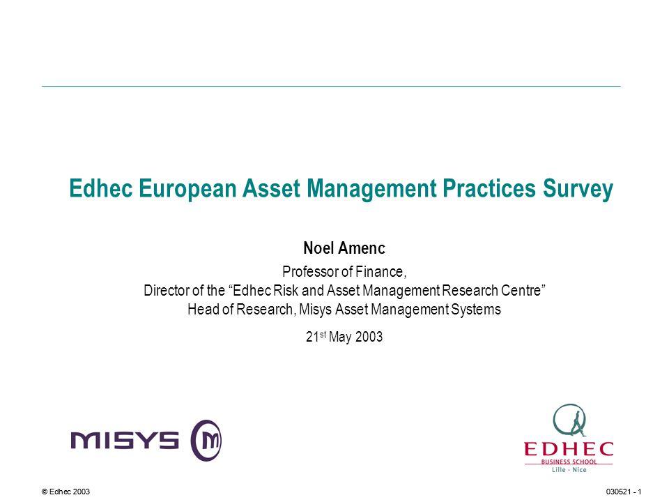 © Edhec 2003030521 - 1 Edhec European Asset Management Practices Survey Noel Amenc Professor of Finance, Director of the Edhec Risk and Asset Manageme