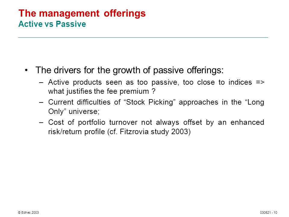 © Edhec 2003030521 - 10 The management offerings Active vs Passive The drivers for the growth of passive offerings: –Active products seen as too passive, too close to indices => what justifies the fee premium .