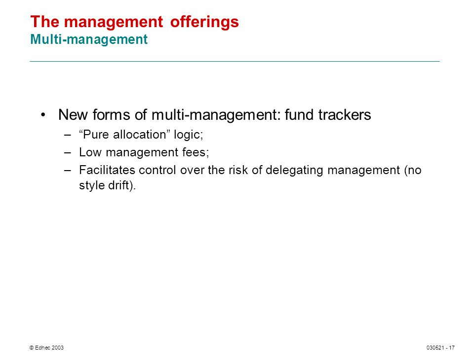 © Edhec 2003030521 - 17 The management offerings Multi-management New forms of multi-management: fund trackers –Pure allocation logic; –Low management fees; –Facilitates control over the risk of delegating management (no style drift).