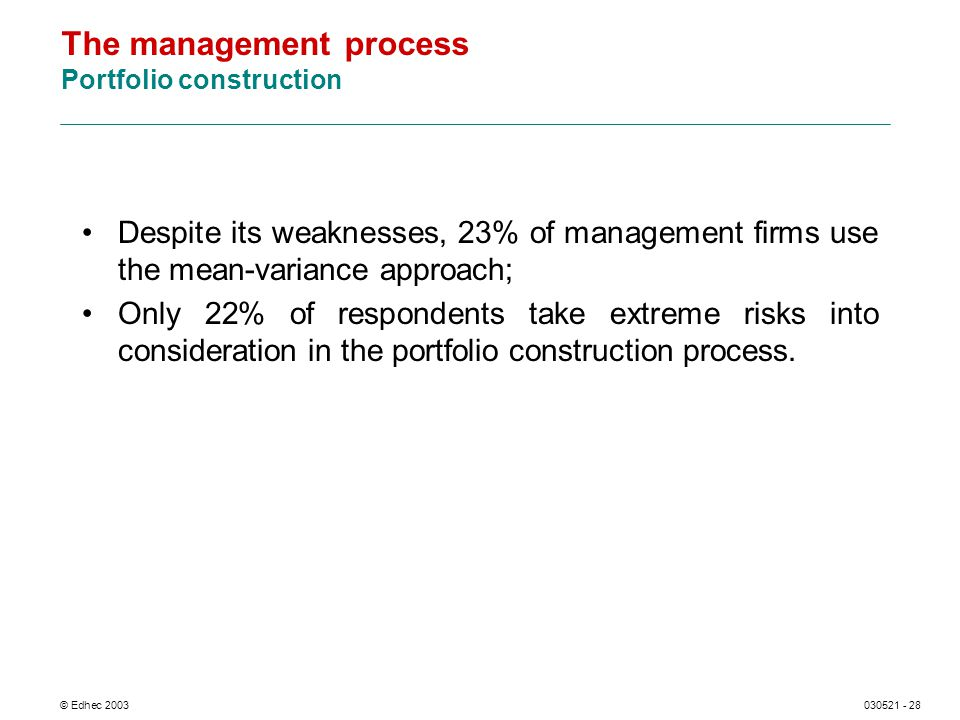 © Edhec 2003030521 - 28 The management process Portfolio construction Despite its weaknesses, 23% of management firms use the mean-variance approach;