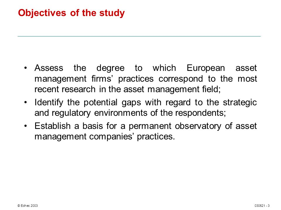 © Edhec 2003030521 - 3 Objectives of the study Assess the degree to which European asset management firms practices correspond to the most recent research in the asset management field; Identify the potential gaps with regard to the strategic and regulatory environments of the respondents; Establish a basis for a permanent observatory of asset management companies practices.