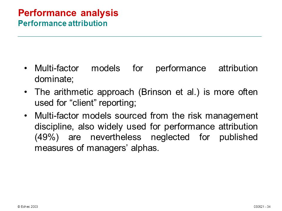© Edhec 2003030521 - 34 Performance analysis Performance attribution Multi-factor models for performance attribution dominate; The arithmetic approach (Brinson et al.) is more often used for client reporting; Multi-factor models sourced from the risk management discipline, also widely used for performance attribution (49%) are nevertheless neglected for published measures of managers alphas.