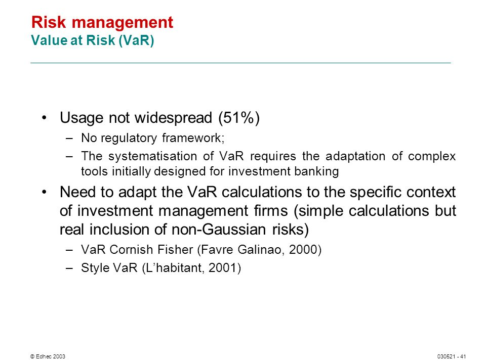 © Edhec 2003030521 - 41 Risk management Value at Risk (VaR) Usage not widespread (51%) –No regulatory framework; –The systematisation of VaR requires the adaptation of complex tools initially designed for investment banking Need to adapt the VaR calculations to the specific context of investment management firms (simple calculations but real inclusion of non-Gaussian risks) –VaR Cornish Fisher (Favre Galinao, 2000) –Style VaR (Lhabitant, 2001)