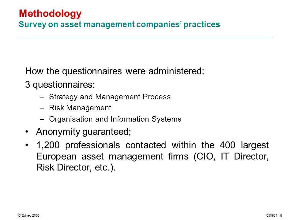 © Edhec 2003030521 - 5 Methodology Survey on asset management companies practices How the questionnaires were administered: 3 questionnaires: –Strategy and Management Process –Risk Management –Organisation and Information Systems Anonymity guaranteed; 1,200 professionals contacted within the 400 largest European asset management firms (CIO, IT Director, Risk Director, etc.).