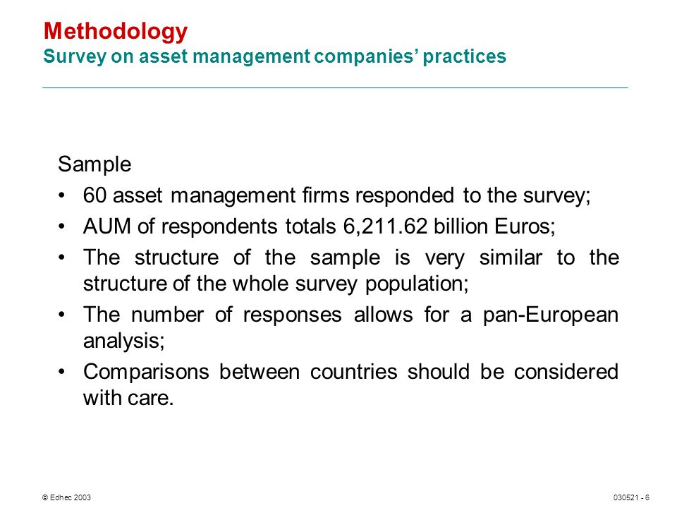 © Edhec 2003030521 - 6 Methodology Survey on asset management companies practices Sample 60 asset management firms responded to the survey; AUM of respondents totals 6,211.62 billion Euros; The structure of the sample is very similar to the structure of the whole survey population; The number of responses allows for a pan-European analysis; Comparisons between countries should be considered with care.