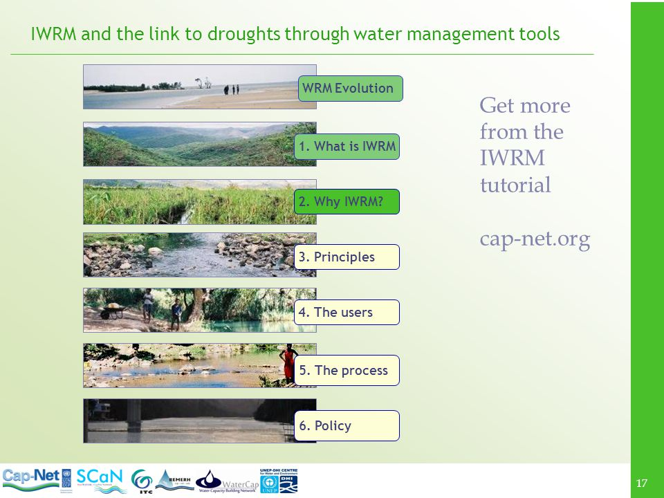 17 IWRM and the link to droughts through water management tools 1. What is IWRM 2. Why IWRM? 3. Principles 4. The users 5. The process 6. Policy WRM E