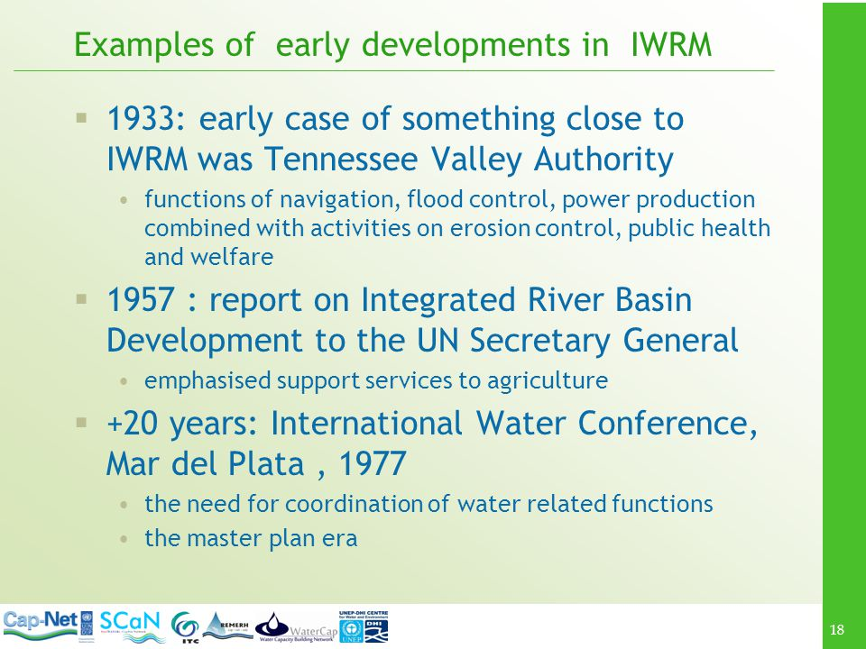 18 Examples of early developments in IWRM 1933: early case of something close to IWRM was Tennessee Valley Authority functions of navigation, flood co