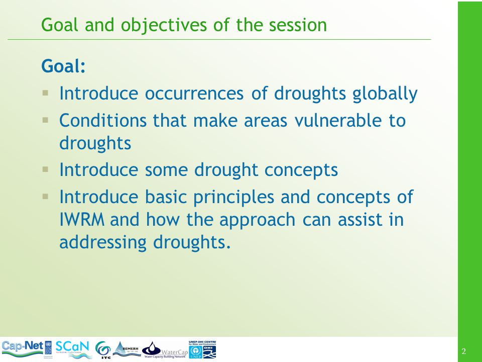 3 Goal and objectives of the session At the end of the session participants should be able to: Understand droughts concepts Understand occurrences of droughts risks Understand how IWRM approaches can assist in addressing droughts through water management Understand the role of climate change in drought risks