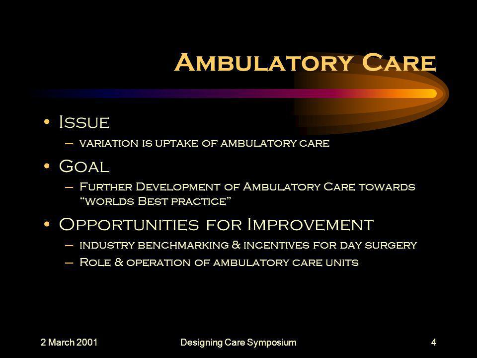 2 March 2001Designing Care Symposium4 Ambulatory Care Issue –variation is uptake of ambulatory care Goal –Further Development of Ambulatory Care towards worlds Best practice Opportunities for Improvement –industry benchmarking & incentives for day surgery –Role & operation of ambulatory care units