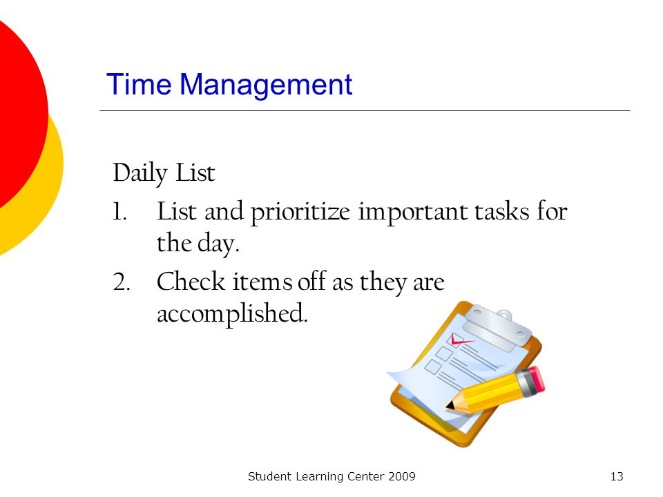 Student Learning Center 200913 Time Management Daily List 1.List and prioritize important tasks for the day. 2.Check items off as they are accomplishe