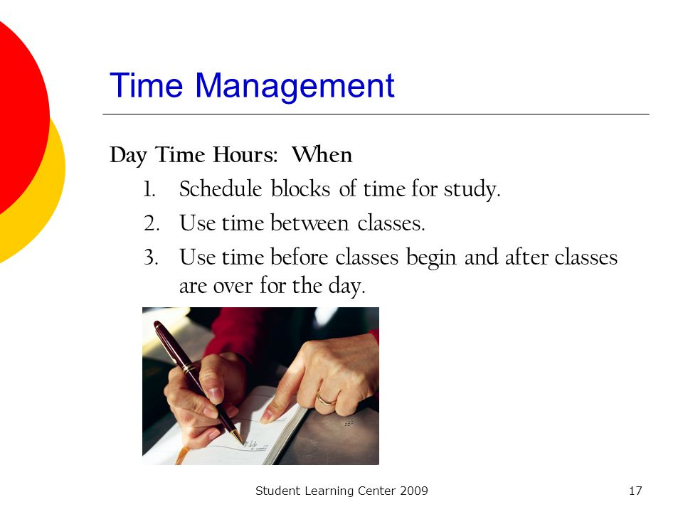 Student Learning Center 200917 Time Management Day Time Hours: When 1.Schedule blocks of time for study. 2.Use time between classes. 3.Use time before