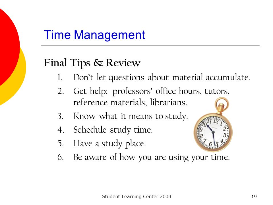 Student Learning Center 200919 Time Management Final Tips & Review 1.Dont let questions about material accumulate. 2.Get help: professors office hours