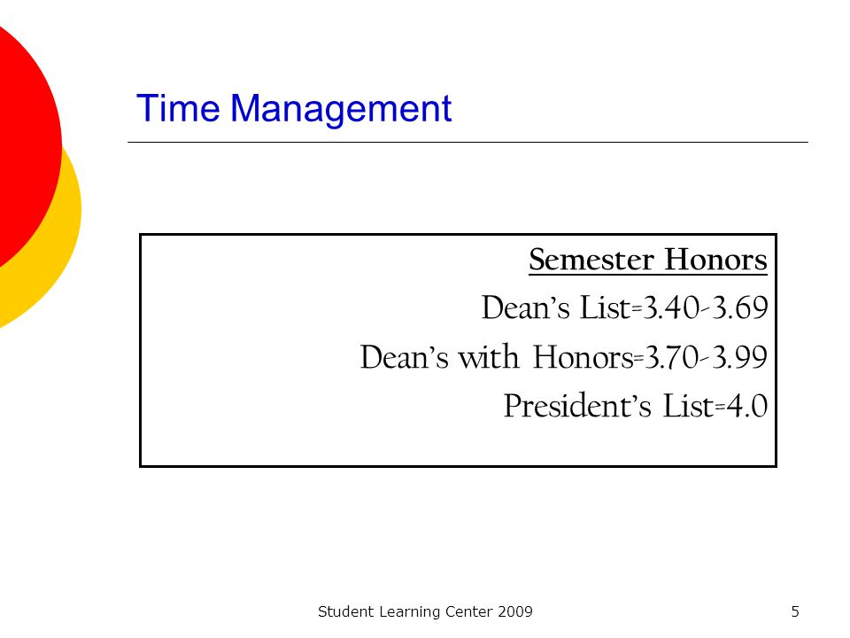 Student Learning Center 20095 Time Management Semester Honors Deans List=3.40-3.69 Deans with Honors=3.70-3.99 Presidents List=4.0