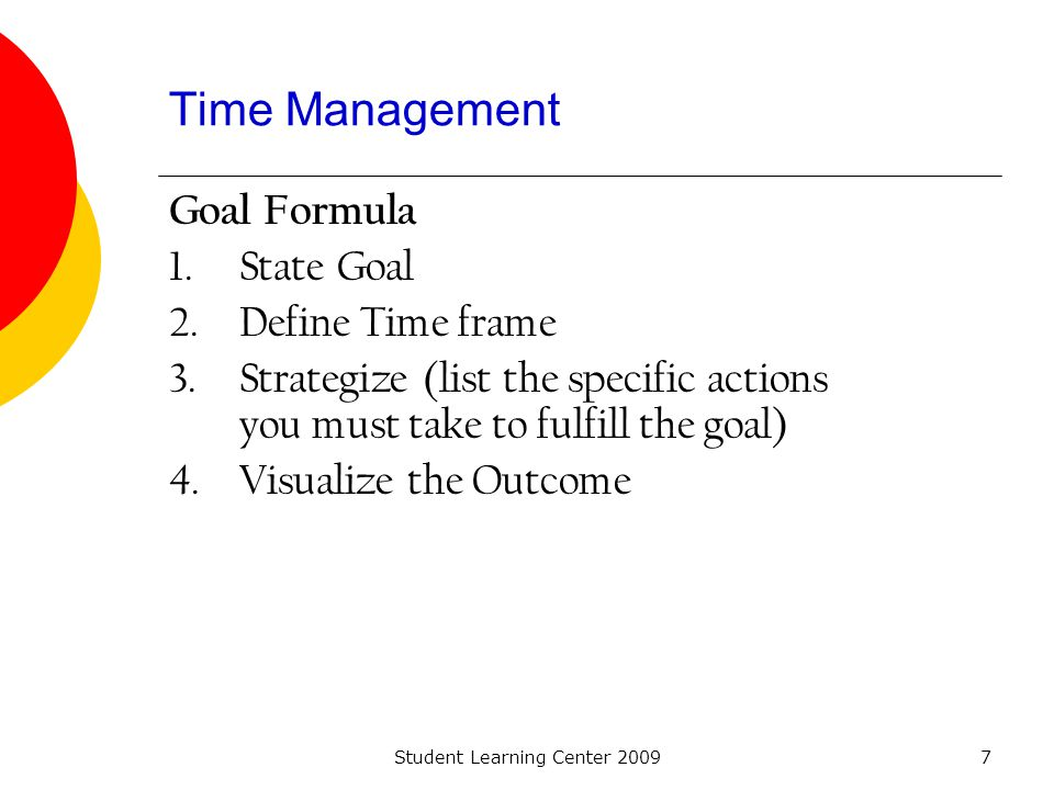 Student Learning Center 20097 Time Management Goal Formula 1.State Goal 2.Define Time frame 3.Strategize (list the specific actions you must take to f