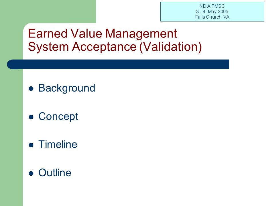NDIA PMSC 3 - 4 May 2005 Falls Church, VA Earned Value Management System Acceptance (Validation) Background Concept Timeline Outline