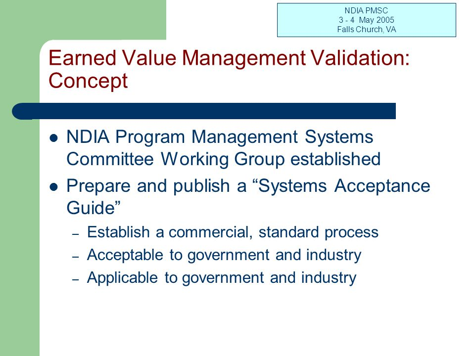 NDIA PMSC 3 - 4 May 2005 Falls Church, VA Earned Value Management Validation: Concept NDIA Program Management Systems Committee Working Group establis