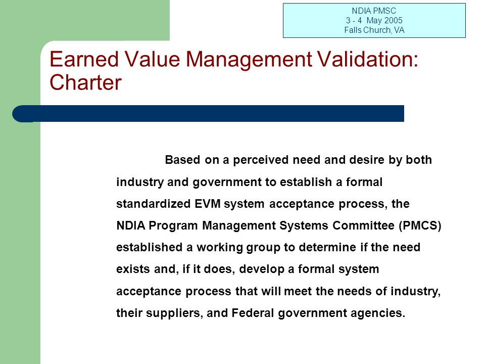 NDIA PMSC 3 - 4 May 2005 Falls Church, VA Earned Value Management Validation: Charter Based on a perceived need and desire by both industry and government to establish a formal standardized EVM system acceptance process, the NDIA Program Management Systems Committee (PMCS) established a working group to determine if the need exists and, if it does, develop a formal system acceptance process that will meet the needs of industry, their suppliers, and Federal government agencies.