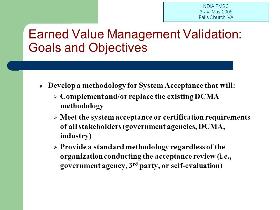 NDIA PMSC 3 - 4 May 2005 Falls Church, VA Earned Value Management Validation: Goals and Objectives Develop a methodology for System Acceptance that will: Complement and/or replace the existing DCMA methodology Meet the system acceptance or certification requirements of all stakeholders (government agencies, DCMA, industry) Provide a standard methodology regardless of the organization conducting the acceptance review (i.e., government agency, 3 rd party, or self-evaluation)
