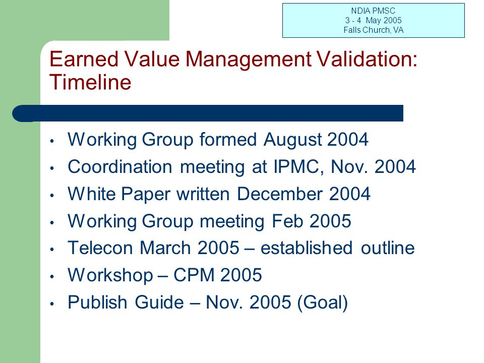 NDIA PMSC 3 - 4 May 2005 Falls Church, VA Earned Value Management Validation: Timeline Working Group formed August 2004 Coordination meeting at IPMC,