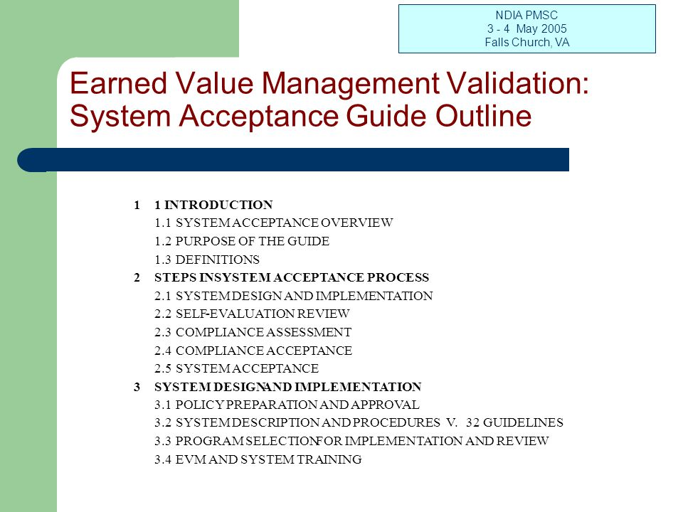 NDIA PMSC 3 - 4 May 2005 Falls Church, VA Earned Value Management Validation: System Acceptance Guide Outline 4 SELF-EVALUATION REVIEW 4.1 TEAM MEMBERSHIP SELECTION AND TRAINING 4.2 PROGRESS ASSISTANCE VISIT (PAV) 4.3 PROGRESS ASSESSMENT REVIEW (PAR) 4.4 SELF-EVALUATION REVIEW (SER) 4.5 SER REPORT PREPARATION 5 COMPLIANCE ASSESSMENT 5.1 REVIEW SELF-EVALUATION REVIEW REPORT 5.2 COMPARE DOCUMENTATION TO GUIDELINES AND INTENT GUIDE 5.3 DOCUMENT AREAS OF CONCERN 5.4 RECEIVE AND EVALUATE CONTRACTOR RESPONSES TO AOCS 5.5 ISSUE FINAL COMPLIANCE ASSESSMENT REPORT 6 COMPLIANCE ACCEPTANCE 6.1 REVIEW 3RD PARTY COMPLIANCE ASSESSMENT REPORT 6.2 PREPARE COMPLIANCE ACCEPTANCE DOCUMENTATION 7 SYSTEM ACCEPTANCE 7.1 COORDINATE WITH CUSTOMERS 7.2 ISSUE ACCEPTANCE ADVISORY